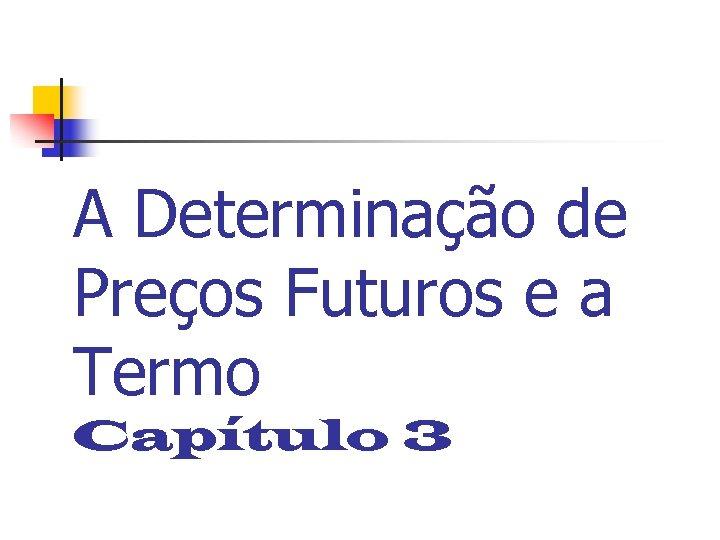 A Determinação de Preços Futuros e a Termo Capítulo 3