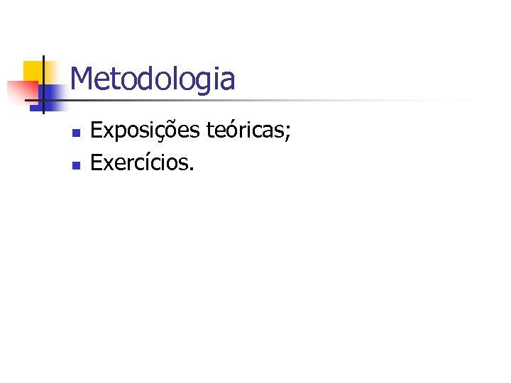 Metodologia n n Exposições teóricas; Exercícios.