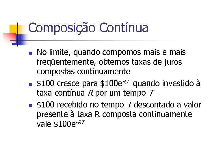 Composição Contínua n n n No limite, quando compomos mais e mais freqüentemente, obtemos