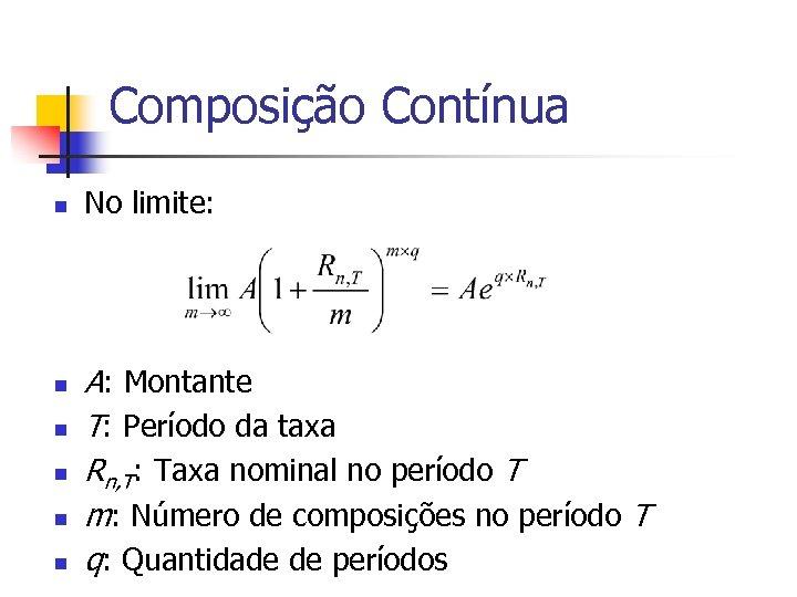 Composição Contínua n n n No limite: A: Montante T: Período da taxa Rn,