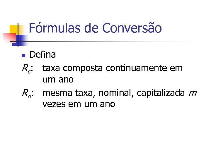 Fórmulas de Conversão Defina Rc: taxa composta continuamente em um ano Rn: mesma taxa,