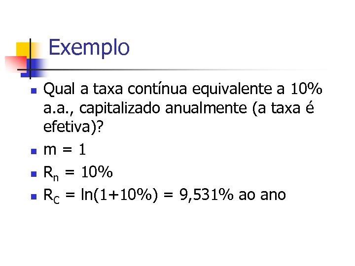 Exemplo n n Qual a taxa contínua equivalente a 10% a. a. , capitalizado
