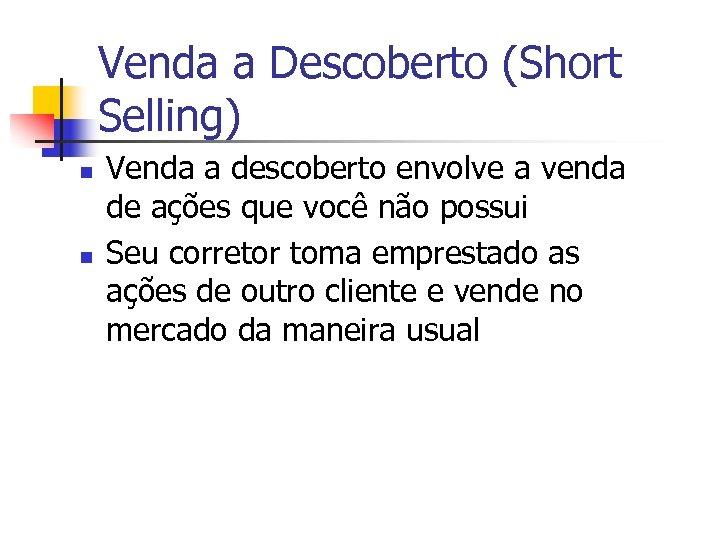 Venda a Descoberto (Short Selling) n n Venda a descoberto envolve a venda de
