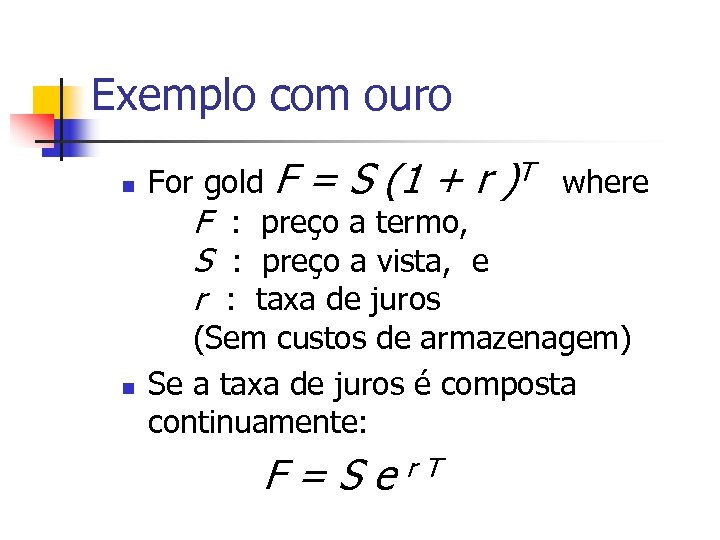 Exemplo com ouro n n For gold F = S (1 + r )T