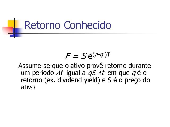 Retorno Conhecido F = S e(r–q )T Assume-se que o ativo provê retorno durante