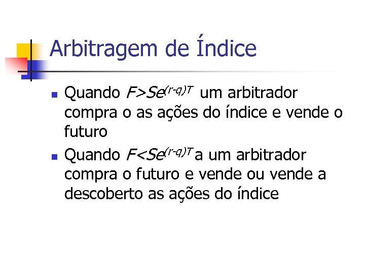 Arbitragem de Índice n n Quando F>Se(r-q)T um arbitrador compra o as ações do