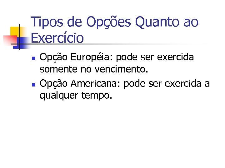 Tipos de Opções Quanto ao Exercício n n Opção Européia: pode ser exercida somente