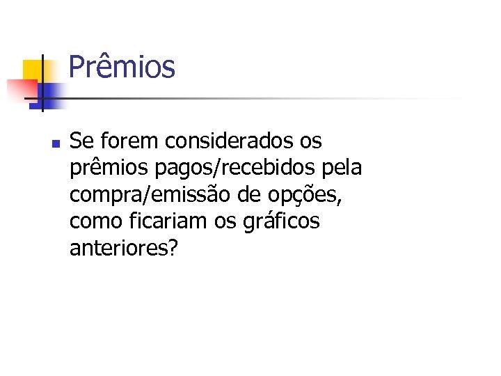 Prêmios n Se forem considerados os prêmios pagos/recebidos pela compra/emissão de opções, como ficariam
