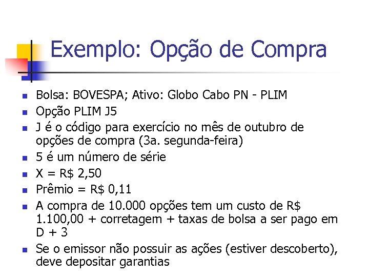 Exemplo: Opção de Compra n n n n Bolsa: BOVESPA; Ativo: Globo Cabo PN