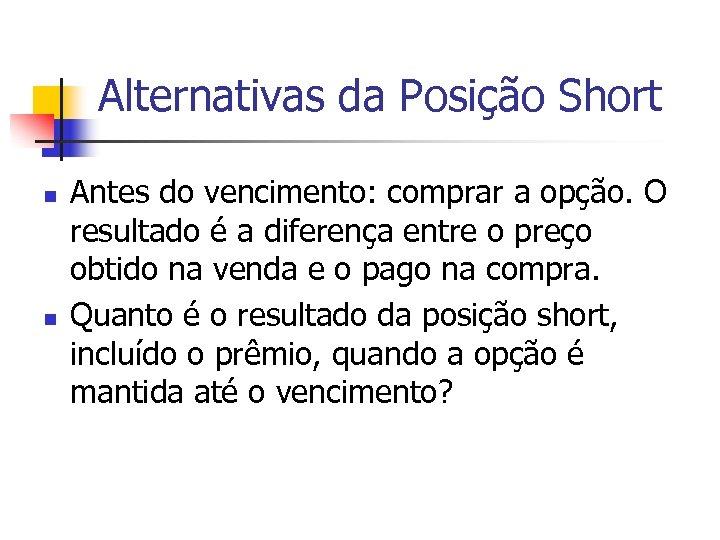 Alternativas da Posição Short n n Antes do vencimento: comprar a opção. O resultado