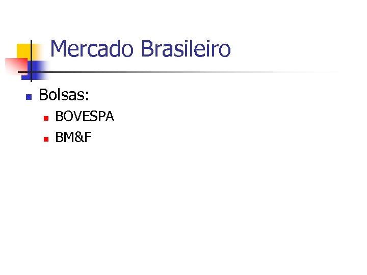 Mercado Brasileiro n Bolsas: n n BOVESPA BM&F