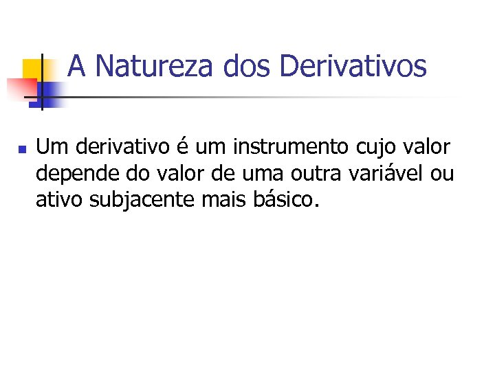 A Natureza dos Derivativos n Um derivativo é um instrumento cujo valor depende do
