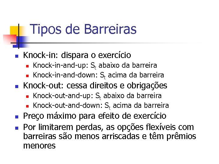 Tipos de Barreiras n Knock-in: dispara o exercício n n n Knock-out: cessa direitos