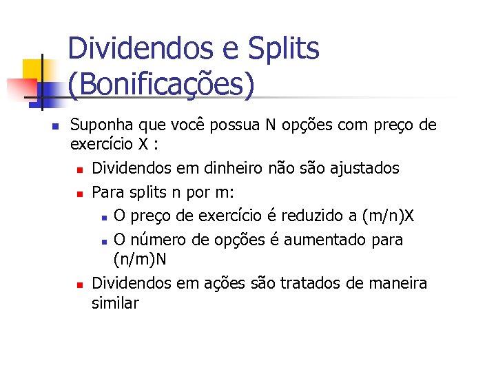 Dividendos e Splits (Bonificações) n Suponha que você possua N opções com preço de