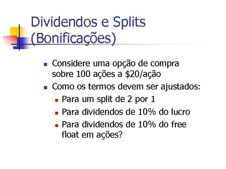 Dividendos e Splits (Bonificações) n n Considere uma opção de compra sobre 100 ações