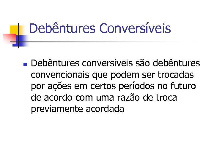 Debêntures Conversíveis n Debêntures conversíveis são debêntures convencionais que podem ser trocadas por ações