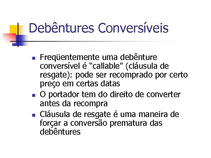 """Debêntures Conversíveis n n n Freqüentemente uma debênture conversível é """"callable"""" (cláusula de resgate):"""