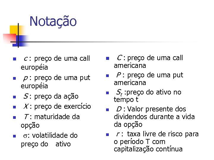 Notação n n n c : preço de uma call européia p : preço