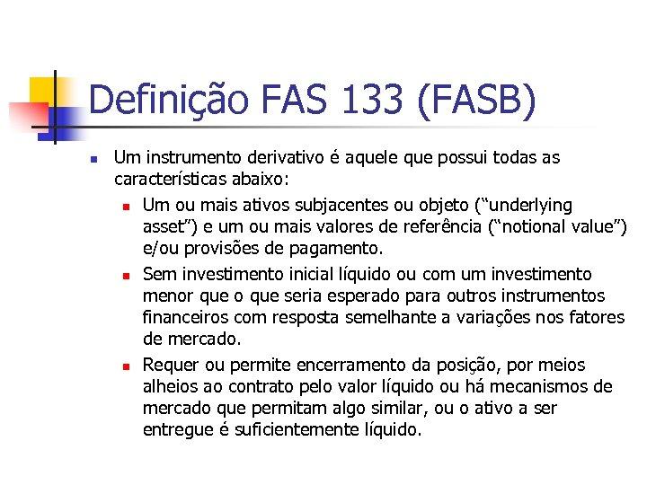 Definição FAS 133 (FASB) n Um instrumento derivativo é aquele que possui todas as