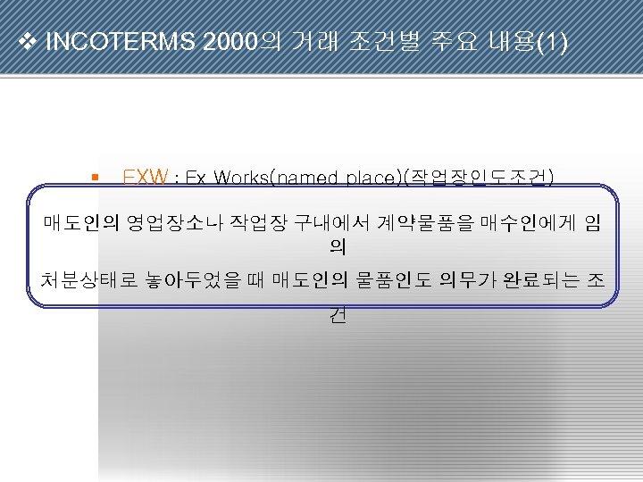 v INCOTERMS 2000의 거래 조건별 주요 내용(1) § EXW : Ex Works(named place)(작업장인도조건) 매도인의