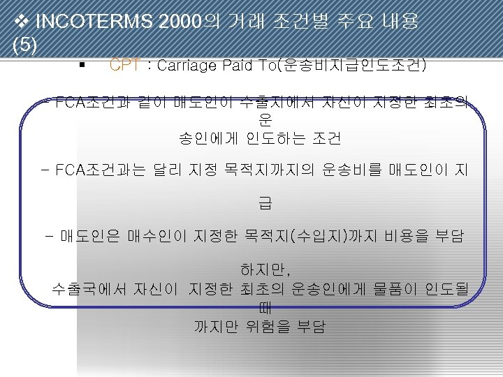 v INCOTERMS 2000의 거래 조건별 주요 내용 (5) § CPT : Carriage Paid To(운송비지급인도조건)