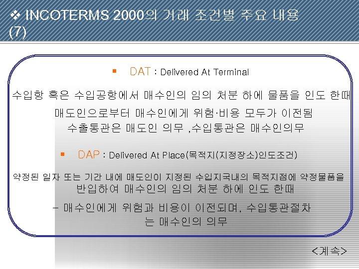 v INCOTERMS 2000의 거래 조건별 주요 내용 (7) § DAT : Delivered At Terminal