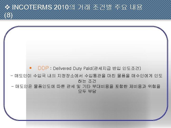 v INCOTERMS 2010의 거래 조건별 주요 내용 (8) § DDP : Delivered Duty Paid(관세지급