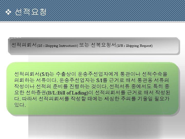 v 선적요청 선적의뢰서(S/I : Shipping Instruction's) 또는 선복요청서(S/R : Shipping Request) 선적의뢰서(S/I)는 수출상이 운송주선업자에게