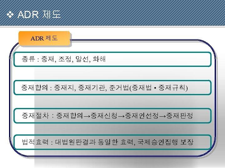 v ADR 제도 종류 : 중재, 조정, 알선, 화해 중재합의 : 중재지, 중재기관, 준거법(중재법