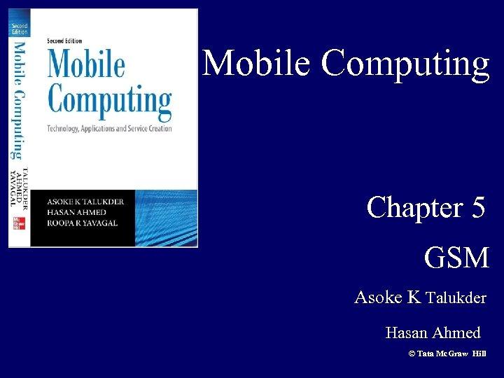 Mobile Computing Chapter 5 GSM Asoke K Talukder Hasan Ahmed © Tata Mc. Graw