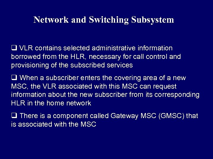 Network and Switching Subsystem q VLR contains selected administrative information borrowed from the HLR,