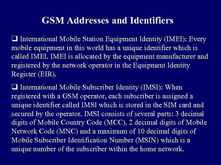 GSM Addresses and Identifiers q International Mobile Station Equipment Identity (IMEI): Every mobile equipment