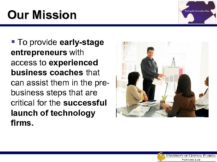 Our Mission § To provide early-stage entrepreneurs with access to experienced business coaches that