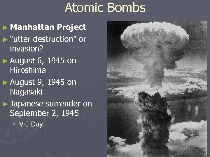 "Atomic Bombs ► Manhattan Project ► ""utter destruction"" or invasion? ► August 6, 1945"