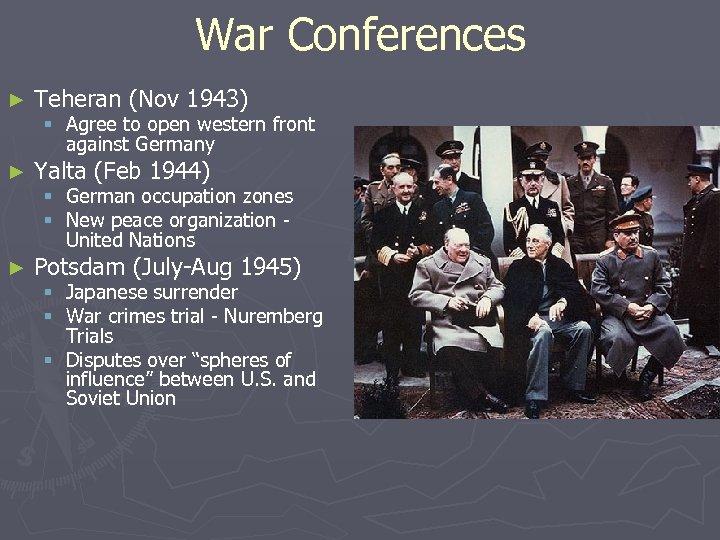 War Conferences ► Teheran (Nov 1943) ► Yalta (Feb 1944) § Agree to open