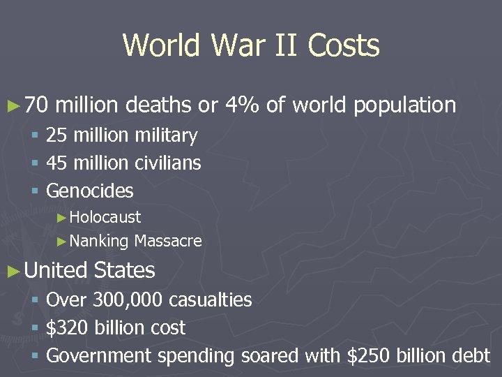 World War II Costs ► 70 million deaths or 4% of world population §
