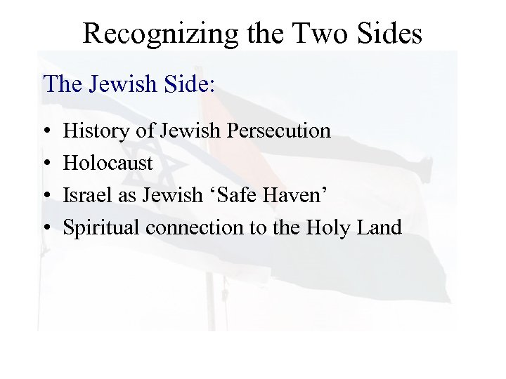 Recognizing the Two Sides The Jewish Side: • • History of Jewish Persecution Holocaust
