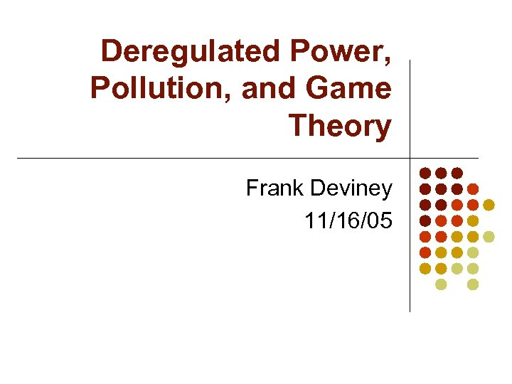 Deregulated Power, Pollution, and Game Theory Frank Deviney 11/16/05