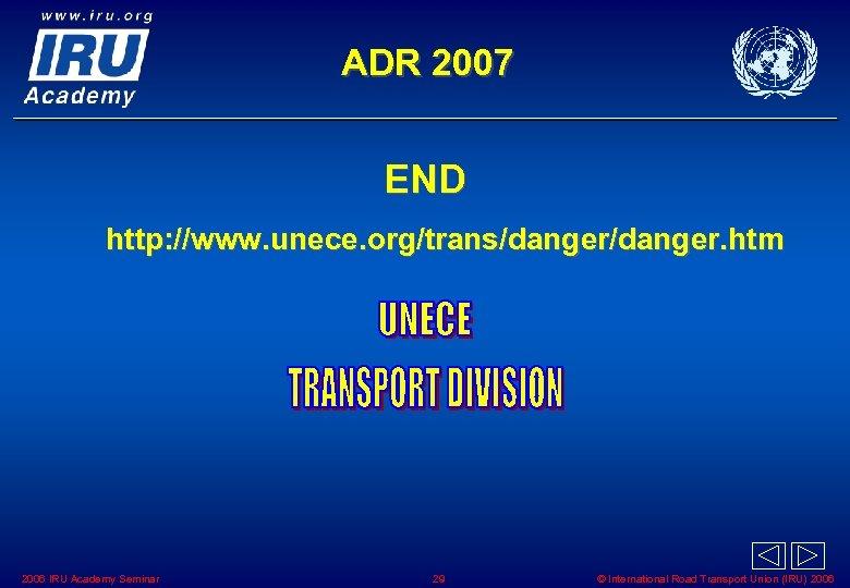 ADR 2007 END http: //www. unece. org/trans/danger. htm 2006 IRU Academy Seminar 29 ©