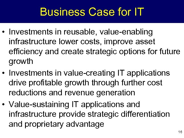Business Case for IT • Investments in reusable, value-enabling infrastructure lower costs, improve asset