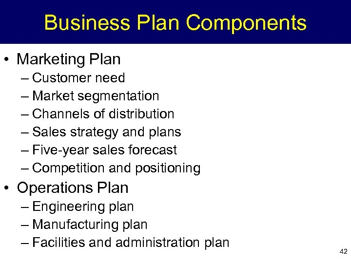 Business Plan Components • Marketing Plan – Customer need – Market segmentation – Channels