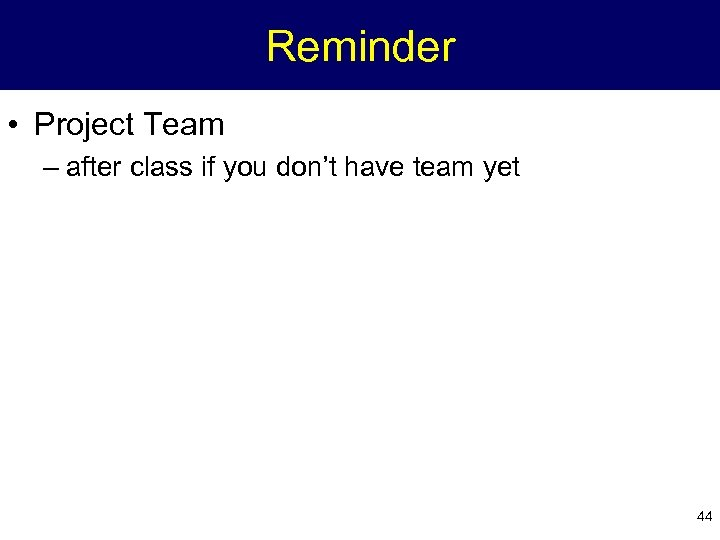 Reminder • Project Team – after class if you don't have team yet 44