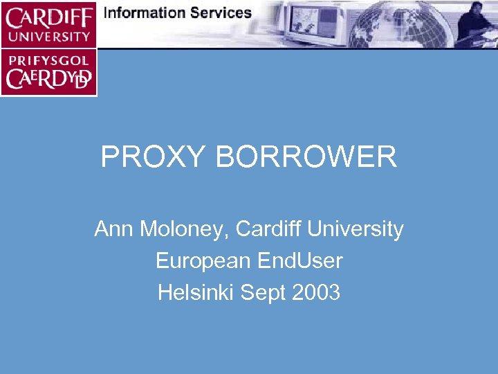 PROXY BORROWER Ann Moloney, Cardiff University European End. User Helsinki Sept 2003