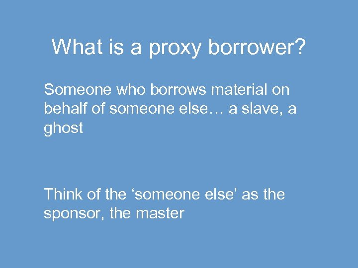 What is a proxy borrower? Someone who borrows material on behalf of someone else…