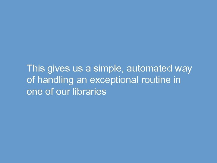 This gives us a simple, automated way of handling an exceptional routine in one