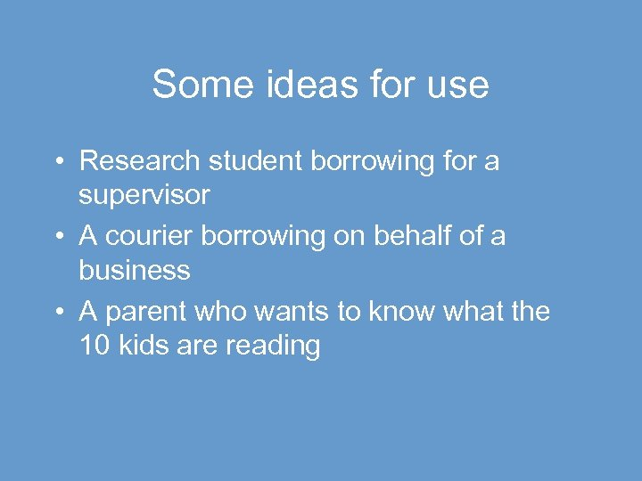 Some ideas for use • Research student borrowing for a supervisor • A courier