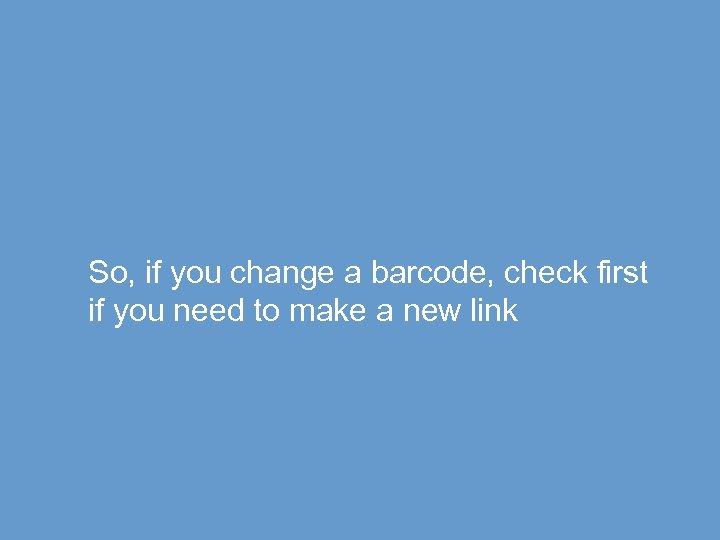 So, if you change a barcode, check first if you need to make a