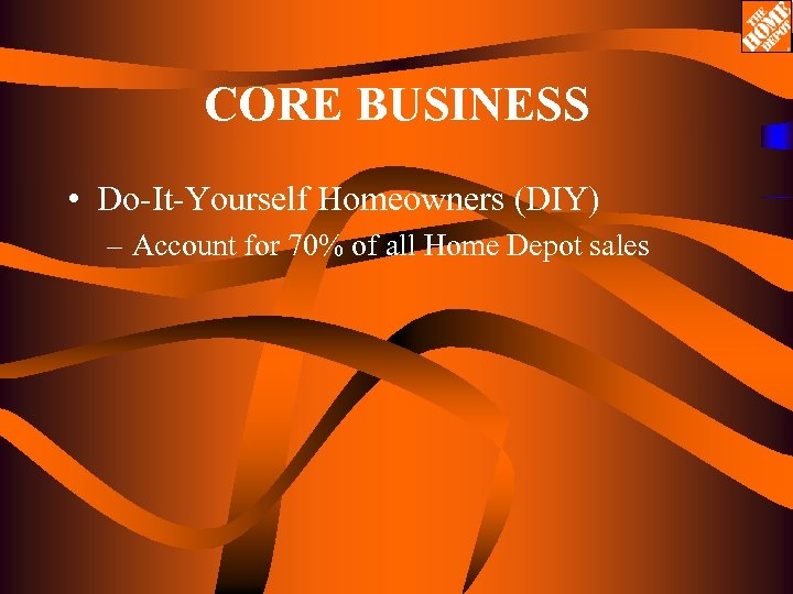 CORE BUSINESS • Do-It-Yourself Homeowners (DIY) – Account for 70% of all Home Depot