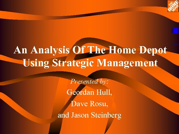 An Analysis Of The Home Depot Using Strategic Management Presented by: Geordan Hull, Dave