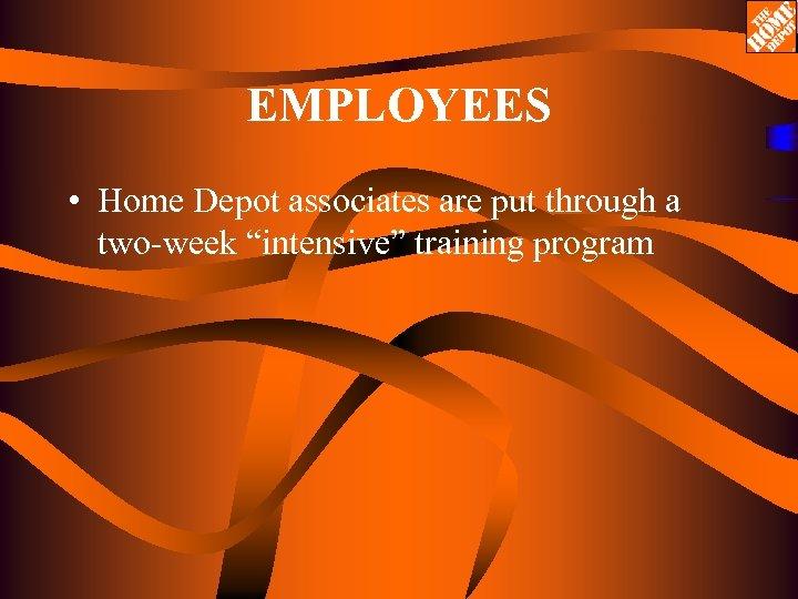"EMPLOYEES • Home Depot associates are put through a two-week ""intensive"" training program"
